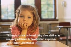 """""""Nothing is so fatal to the well being of our children as remaining indifferent to the education we provide them."""" Robert John Meehan"""