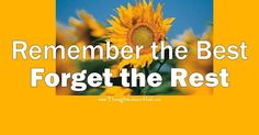 REMEMBER THE BEST; FORGET THE REST
