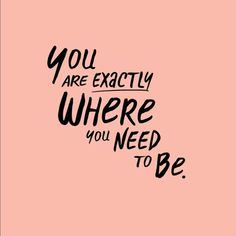 *You Are Exactly Where You Need To Be*