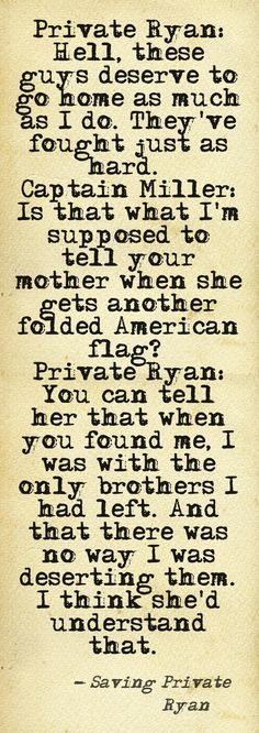 From Saving Private Ryan, this quote highlights the friendship that the soldiers had with one another; it shows the band of brotherhood that existed between them.