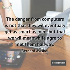 The danger from computers is not that they wil eventualy get as smart as men but that we wil meanwhile agre to met them halfway. (Bernard Avishai) #quotes #developer #developing #software #developerquotes #softwarequotes #technology #fb #coder #coders #programmer #programming #tech #programmer #programmerslife #programminglife #coding #codinglife #webdevelopment #webdeveloper #development #nerd #geek #opensource #computer