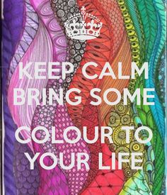 KEEP CALM AND BRING SOME COLOUR TO YOUR LIFE