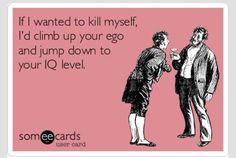 If i wanted to kill myself , I'd climb up your ego and jump down to your IQ level .