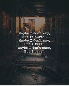 Care about Life : Quotes about Love and Life Maybe I don't cry, But it hurts. Maybe I don't say, But I feel. Maybe I don't show, But I care. Quotes Deep Feelings, Hurt Quotes, Badass Quotes, Mood Quotes, Attitude Quotes, Wisdom Quotes, Positive Quotes, Qoutes, Sad Quotes On Love