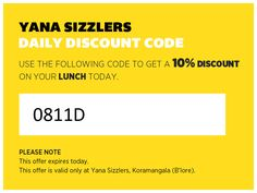 Yana Sizzlers  Daily Discount Code  Use the following code to get a 10% DISCOUNT on your LUNCH today.  0811D  Please note: This offer expires today. This offer is only valid at Yana Sizzlers, Koramangala (B'lore).