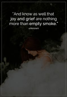 Joy and grief are nothing more than empty smoke-unknown