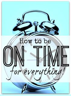 How to be on time for everything - the best method I know to stay on track wherever you are meant to be