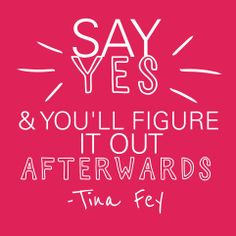"""Say yes & you'll figure it out afterwards"" - Tina Fey"