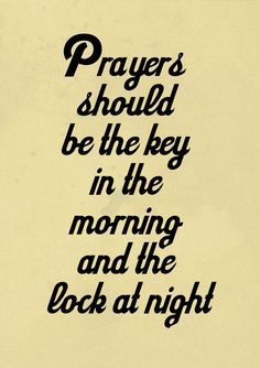 "Prayers should be the key in the morning and the lock at night. (or like my dear Mother-In-Law, Lilyan used to say: Tell God 'Good morning, Lord. Please be with me today.' & before you go to bed, tell Him, ""Thank you for this day, my life, and Your Love."""