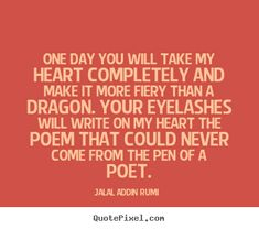 """""""One day you will take my heart completely and make it more fiery than a dragon. Your eyelashes will write on my heart the poem that could never come from the pen of a poet."""" - Rumi"""