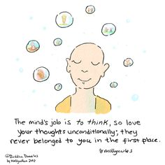 """'The mind's job is to think, so love your thoughts unconditionally; they never belonged to you in the first place."""""""