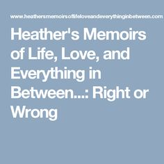 Heather's Memoirs of Life, Love, and Everything in Between...: Right or Wrong
