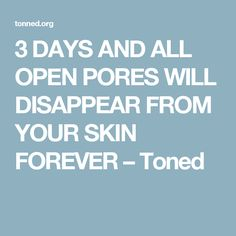 3 DAYS AND ALL OPEN PORES WILL DISAPPEAR FROM YOUR SKIN FOREVER – Toned
