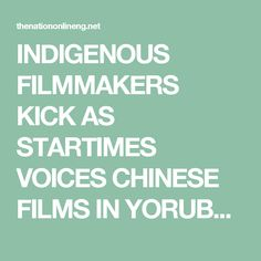 INDIGENOUS FILMMAKERS KICK AS STARTIMES VOICES CHINESE FILMS IN YORUBA - The Nation Nigeria