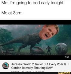"Me: I'm going to bed early tonight Me at Sam: Jurassic World 2 Trailer But Every Roar ls E Gordon Ramsay Shouting RAW! Noerr ~ views - 1 year ago I still cant get over when Ramsay told the dude""I'II get you more pumpkin and ram it up your ass, would you Really Funny Memes, Stupid Funny Memes, Funny Relatable Memes, Haha Funny, Funny Cute, Hilarious, Gordon Ramsay Funny, Gordon Ramsay Quotes, Jurassic World 2"