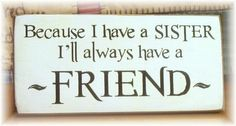 Because I have 4 sisters, I'll always have a friend! Great Quotes, Me Quotes, Family Quotes, Qoutes, Quotations, Primitive Wood Signs, Love My Sister, Sister Sister, Dear Daughter