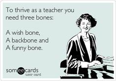 To thrive as a teacher you need three bones: A wish bone, A backbone and A funny bone.