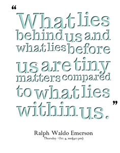 Image from http://inspirably.com/uploads/user/3520-what-lies-behind-us-and-what-lies-before-us-are-tiny-matters.png.
