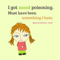 I got mood poisoning. Must have been something I hate. @notsalmon (click girls belly for more #inspirational #quotes )