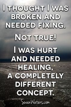 I thought I was brken and needed fixing. Not #TRUE! I was hurt and needed #HEALING, a completely different concept. #inspirational