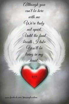 Although you can't be here with me.  We're truly not apart, Until the final breath I tak, You'll be living in my heart.
