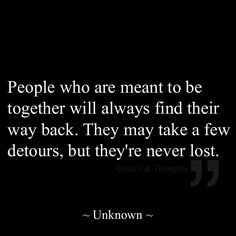 People who are meant to be together will always find their way back. They may take a few detours, but they're never lost.