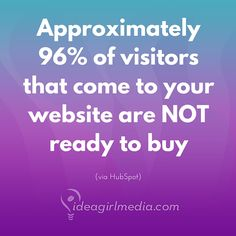 About 96% of visitors that come to your website are NOT ready to buy.  How will you nurture a relationship with them so they know/like/trust you and convert to customers?  (stat via HubSpot)