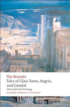 Tales of Glass Town, Angria, and Gondal Selected Early Writings (Oxford World's Classics). Christine Alexander, Bronte Sisters, Charlotte Bronte, Centenario, Book Nerd, Cover Art, Book Lovers, Barcelona Cathedral, The Selection