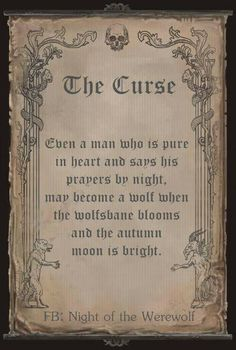 The Curse - Even a man who is pure in heart and says his prayers by night, may become a wolf when the wolfs-bane blooms and the autumn moon is bright. Necronomicon Book of Shadows Jumanji Harry Potter Merlin Book of the Dead Spell Books Mythological Creatures, Mythical Creatures, Wiccan, Witchcraft, Legends And Myths, Scary Legends, Vampires And Werewolves, Book Of Shadows, Writing Inspiration