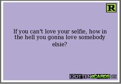 If you can't love your selfie, how in the hell you gonna love somebody elsie?