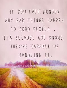 If you even wonder why bad things happen to good people It's because God knows they're capable of handling it | Inspirational Quotes
