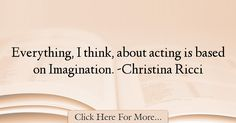 The most popular Christina Ricci Quotes About Imagination - 37625 : Everything, I think, about acting is based on Imagination. Christina Ricci, Imagination Quotes, Acting