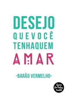 ''Desejo que você tenha a quem amar.'' Pq Amar é  bom d +  e ser amado é  ainda Melhor!