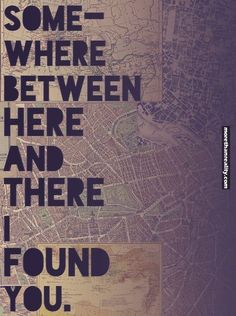 Somewhere between here and there I found you.