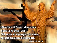 ¡Glorifica al Señor, Jerusalén, alaba a tu Dios, Sión! [Él] envía su mensaje a la tierra, su palabra corre velozmente. (Salmo 147, 12.15)
