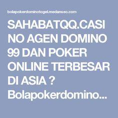 SAHABATQQ.CASINO AGEN DOMINO 99 DAN POKER ONLINE TERBESAR DI ASIA ☆ Bolapokerdominotogel.medanseo.com  Artikel kalai ini ialah untuk membicarakan kepada pra pengunjung agar segera menemukan tempat terbaik untuk kegiatan main poker, domino, togel, bola online. Jadi seperti yang kita ketahui bersama bahwa inilah situs terbesar di asia dan lengkap  http://bolapokerdominotogel.medanseo.com/posts/sahabatqq-casino-agen-domino-99-dan-poker-online-terbesar-di-asia/