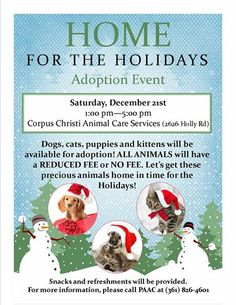 HOME FOR THE HOLIDAYS ADOPTION EVENT!!   Saturday, December 21st from 1:00 pm—5:00 pm at Corpus Christi Animal Care Services (2626 Holly Rd)  Dogs, cats, puppies and kittens will be available for adoption! ALL ANIMALS will have a REDUCED FEE or NO FEE. Let's get these precious animals home in time for the holidays!   Snacks and refreshments will be provided. Please call PAAC at (361) 826-4601 for more information.