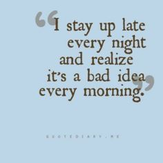I stay up late every night and realize it's a bad idea every morning. < Too true.