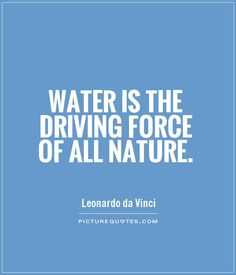 Water is the driving force of all nature. Picture Quotes.