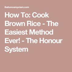 How To: Cook Brown Rice - The Easiest Method Ever! - The Honour System