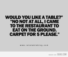 lol i would say this, but i wouldnt want them to spit in my food...