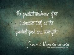 The greatest weakness often insinuates itself as the greatest good and strength. - Swami Vivekananda
