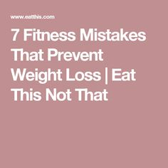 7 Fitness Mistakes That Prevent Weight Loss | Eat This Not That