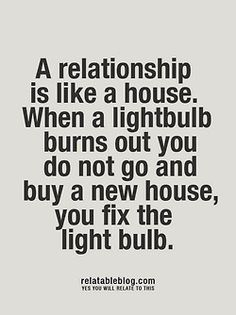 A relationship is like a house. When a lightbulb burns out you do not go and buy a new house, you fix the lightbulb.  #love