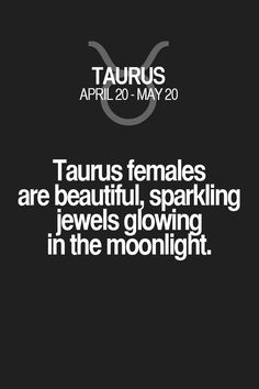 Taurus females are beautiful, sparkling jewels glowing in the moonlight. Taurus | Taurus Quotes | Taurus Zodiac Signs