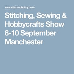 Stitching, Sewing & Hobbycrafts Show 8-10 September Manchester