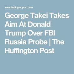 George Takei Takes Aim At Donald Trump Over FBI Russia Probe | The Huffington Post