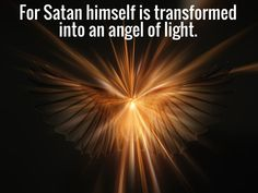2 Corinthians 11: 14 And no marvel; for Satan himself is transformed into an angel of light. 15 Therefore it is no great thing if his ministers also be transformed as the ministers of righteousness; whose end shall be according to their works.