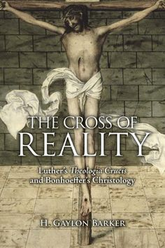 The Cross of Reality: Luther's Theologia Crucis and Bonhoeffer's Christology | Fortress Press