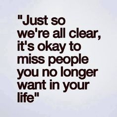 Just so we're all clear, it's okay to miss people you no longer want in your life.